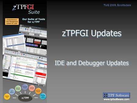 Www.tpfsoftware.com Suite TUG 2009, Scottsdale zTPFGI Updates IDE and Debugger Updates.