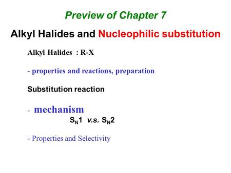 Preview of Chapter 7 Alkyl Halides and Nucleophilic substitution Alkyl Halides : R-X - properties and reactions, preparation Substitution reaction - mechanism.