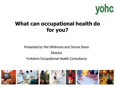What can occupational health do for you? Presented by Mel Whitmore and Donna Dixon Director Yorkshire Occupational Health Consultancy.