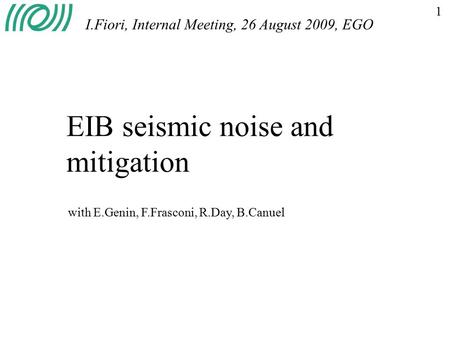 1 EIB seismic noise and mitigation I.Fiori, Internal Meeting, 26 August 2009, EGO with E.Genin, F.Frasconi, R.Day, B.Canuel.