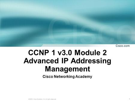 1 © 2003, Cisco Systems, Inc. All rights reserved. CCNP 1 v3.0 Module 2 Advanced IP Addressing Management Cisco Networking Academy.