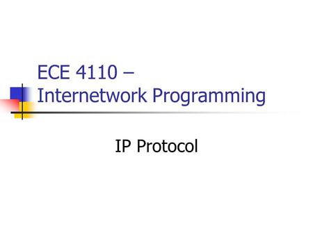 ECE 4110 – Internetwork Programming IP Protocol. 2 * From TCP/IP Protocol Suite, B. A. Forouzan, Prentice Hall Position of IP in TCP/IP Protocol Suite.