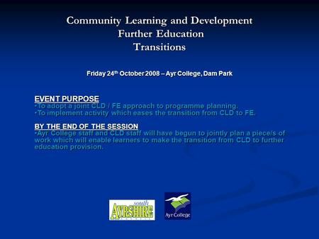 Community Learning and Development Further Education Further EducationTransitions Friday 24 th October 2008 – Ayr College, Dam Park EVENT PURPOSE To adopt.