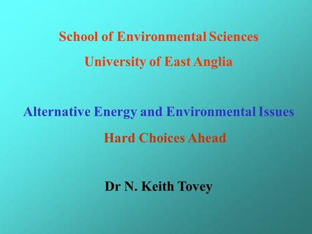 School of Environmental Sciences University of East Anglia Alternative Energy and Environmental Issues Dr N. Keith Tovey Hard Choices Ahead.