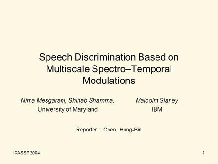 ICASSP 20041 Speech Discrimination Based on Multiscale Spectro–Temporal Modulations Nima Mesgarani, Shihab Shamma, University of Maryland Malcolm Slaney.