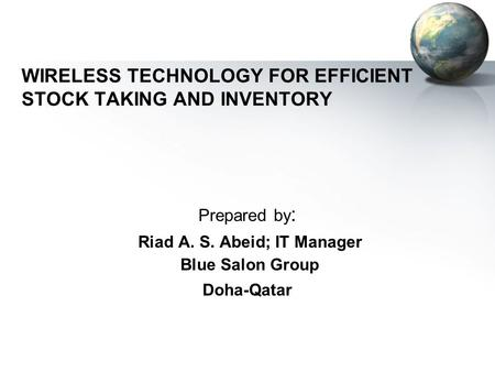 WIRELESS TECHNOLOGY FOR EFFICIENT STOCK TAKING AND INVENTORY Prepared by : Riad A. S. Abeid; IT Manager Blue Salon Group Doha-Qatar.