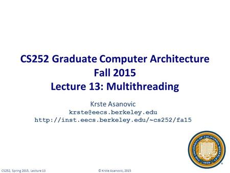 © Krste Asanovic, 2015CS252, Spring 2015, Lecture 13 CS252 Graduate Computer Architecture Fall 2015 Lecture 13: Multithreading Krste Asanovic