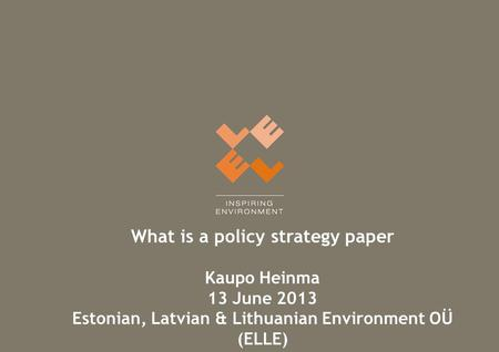 What is a policy strategy paper Kaupo Heinma 13 June 2013 Estonian, Latvian & Lithuanian Environment OÜ (ELLE)