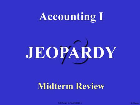 CCNA1 v3 Module 1 v3 Accounting I Midterm Review JEOPARDY K. Martin.