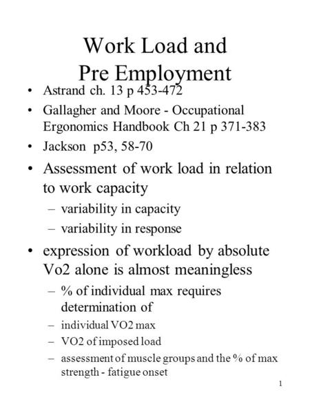 1 Work Load and Pre Employment Astrand ch. 13 p 453-472 Gallagher and Moore - Occupational Ergonomics Handbook Ch 21 p 371-383 Jackson p53, 58-70 Assessment.