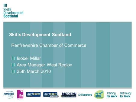 Skills Development Scotland Renfrewshire Chamber of Commerce Isobel Millar Area Manager West Region 25th March 2010.