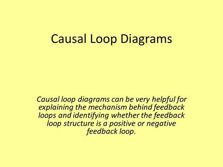 Causal Loop Diagrams Causal loop diagrams can be very helpful for explaining the mechanism behind feedback loops and identifying whether the feedback loop.