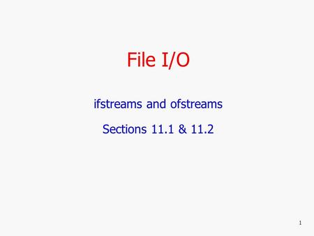 File I/O ifstreams and ofstreams Sections 11.1 & 11.2 1.