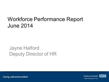 Workforce Performance Report June 2014 Jayne Halford Deputy Director of HR Caring, safe and excellent 1.