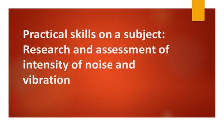 Practical skills on a subject: Research and assessment of intensity of noise and vibration.