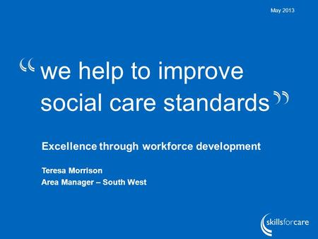 We help to improve social care standards May 2013 Excellence through workforce development Teresa Morrison Area Manager – South West.