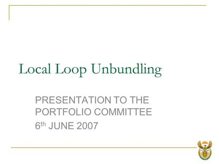 Local Loop Unbundling PRESENTATION TO THE PORTFOLIO COMMITTEE 6 th JUNE 2007.