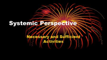 Systemic Perspective Necessary and Sufficient Activities.