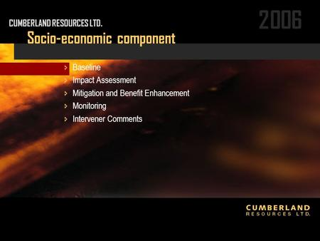 2006 Socio-economic component CUMBERLAND RESOURCES LTD.  Baseline  Impact Assessment  Mitigation and Benefit Enhancement  Monitoring  Intervener Comments.