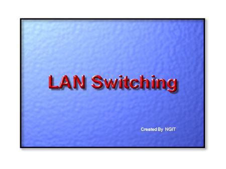 Created By NGIT. LAN Switching  A LAN switch is a device that provides much higher port density at a lower cost than traditional bridges. For this.