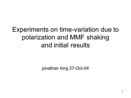 1 Experiments on time-variation due to polarization and MMF shaking and initial results jonathan king 27-Oct-04.