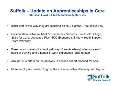 Suffolk – Update on Apprenticeships In Care Christian Lloyd – Adult & Community Services Initial pilot in the Waveney are focusing on NEET group – not.
