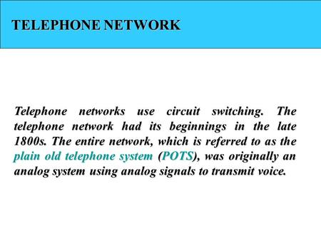 TELEPHONE NETWORK Telephone networks use circuit switching. The telephone network had its beginnings in the late 1800s. The entire network, which is referred.