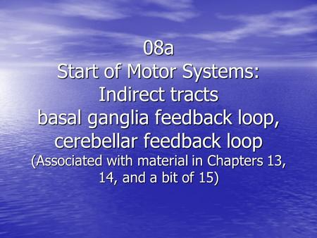 08a Start of Motor Systems: Indirect tracts basal ganglia feedback loop, cerebellar feedback loop (Associated with material in Chapters 13, 14, and a bit.