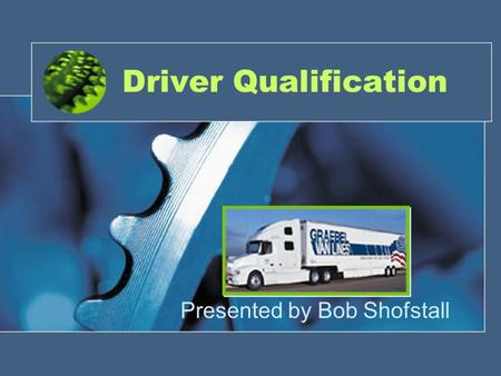 Driver Qualification Presented by Bob Shofstall. (Pre) Qualifications Set Standards- Type of driver desired PSP. a must! It communicates what you can.