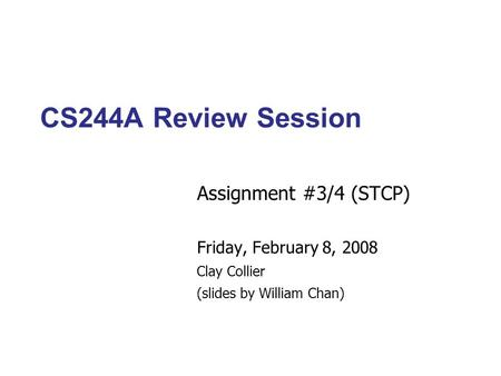 CS244A Review Session Assignment #3/4 (STCP)‏ Friday, February 8, 2008 Clay Collier (slides by William Chan)‏
