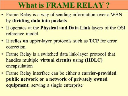 What is FRAME RELAY ? Frame Relay is a way of sending information over a WAN by dividing data into packets It operates at the Physical and Data Link layers.