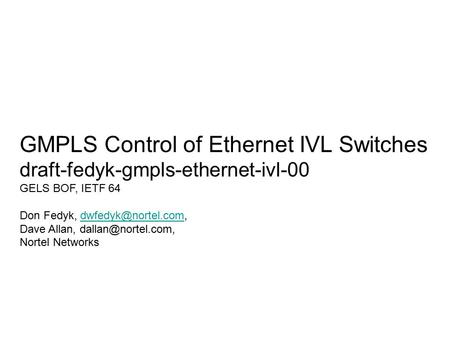 GMPLS Control of Ethernet IVL Switches draft-fedyk-gmpls-ethernet-ivl-00 GELS BOF, IETF 64 Don Fedyk, Dave Allan,