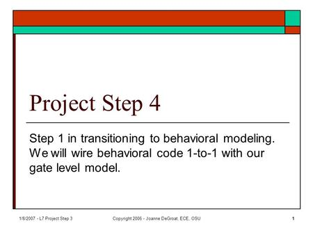 1/8/2007 - L7 Project Step 3Copyright 2006 - Joanne DeGroat, ECE, OSU1 Project Step 4 Step 1 in transitioning to behavioral modeling. We will wire behavioral.