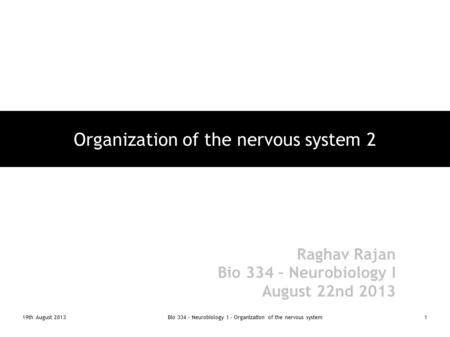 19th August 2013Bio 334 - Neurobiology I - Organization of the nervous system1 Organization of the nervous system 2 Raghav Rajan Bio 334 – Neurobiology.
