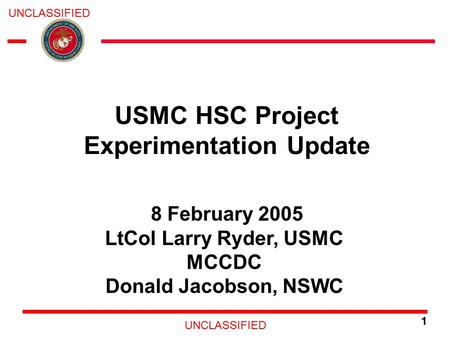 UNCLASSIFIED 1 8 February 2005 LtCol Larry Ryder, USMC MCCDC Donald Jacobson, NSWC USMC HSC Project Experimentation Update.