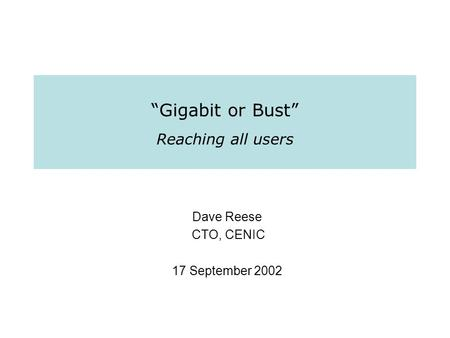 """Gigabit or Bust"" Reaching all users Dave Reese CTO, CENIC 17 September 2002."