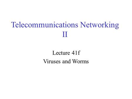 Telecommunications Networking II Lecture 41f Viruses and Worms.