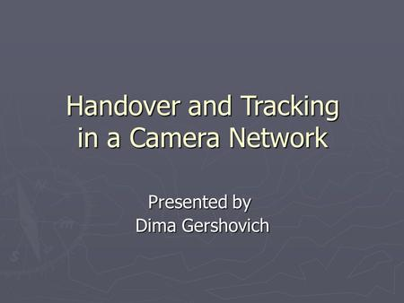 Handover and Tracking in a Camera Network Presented by Dima Gershovich.