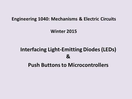 Engineering 1040: Mechanisms & Electric Circuits Winter 2015 Interfacing Light-Emitting Diodes (LEDs) & Push Buttons to Microcontrollers.