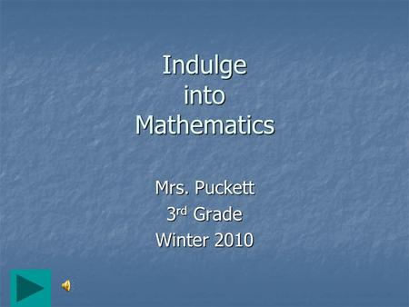 Indulge into Mathematics Mrs. Puckett 3 rd Grade Winter 2010.