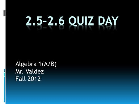 Algebra 1(A/B) Mr. Valdez Fall 2012. Class Schedule  Class Announcements  Quiz 2.5-2.6 today!  Chapter 2 Test on Monday, October 1 st  Warm-Up  Homework.