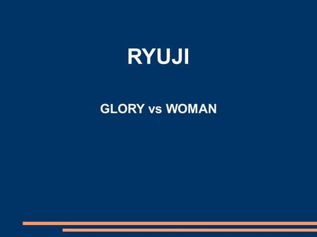 RYUJI GLORY vs WOMAN. GLORYWOMAN Ryuji's idea of destiny, and how he is destined for some far-off glory. Ryuji's love for Fusako, and how it changes his.