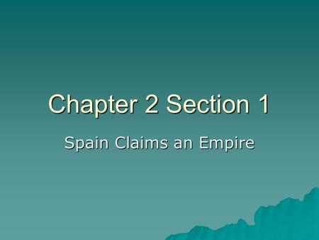 Chapter 2 Section 1 Spain Claims an Empire. The Age of Discovery  The Renaissance encouraged people to explore their world and as a result started the.
