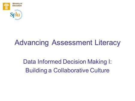 Advancing Assessment Literacy Data Informed Decision Making I: Building a Collaborative Culture.