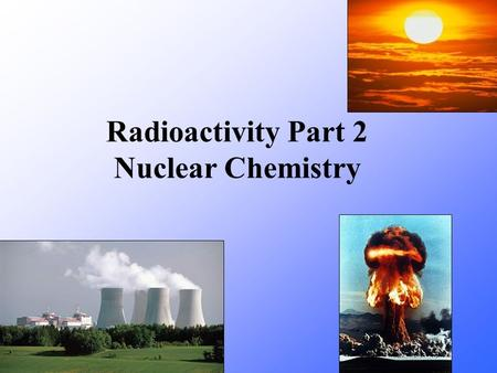 Radioactivity Part 2 Nuclear Chemistry. Three types.
