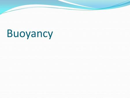 Buoyancy. Buoyancy – Interaction between gravity (pushes down), and density of fluid, which pushes up. Density (D= m/v) of water is set at 1. >1, object.