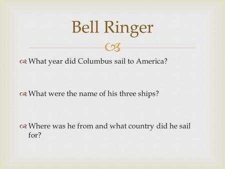   What year did Columbus sail to America?  What were the name of his three ships?  Where was he from and what country did he sail for? Bell Ringer.