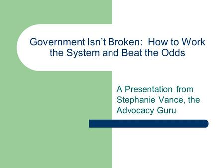 Government Isn't Broken: How to Work the System and Beat the Odds A Presentation from Stephanie Vance, the Advocacy Guru.