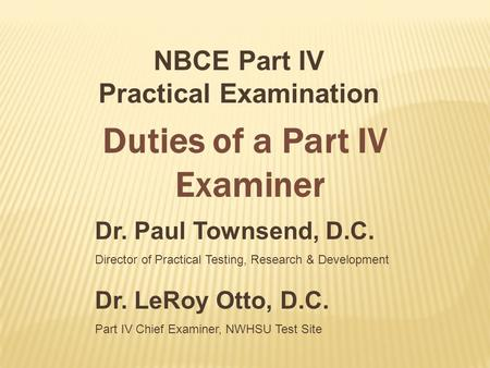 Dr. Paul Townsend, D.C. Director of Practical Testing, Research & Development NBCE Part IV Practical Examination Duties of a Part IV Examiner Dr. LeRoy.