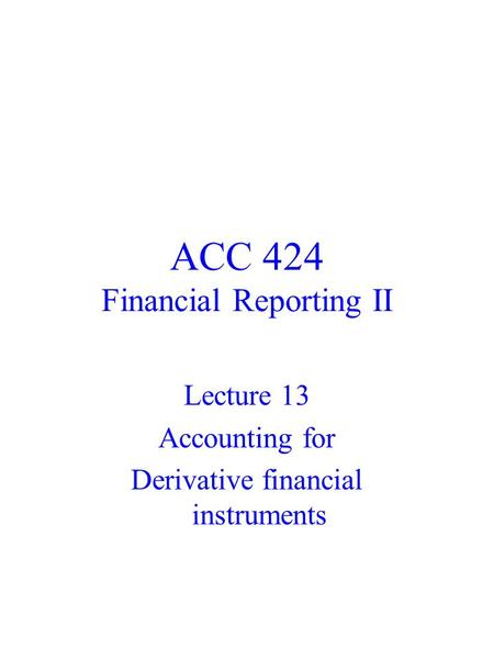 ACC 424 Financial Reporting II Lecture 13 Accounting for Derivative financial instruments.